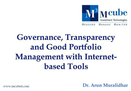 Governance, Transparency and Good Portfolio Management with Internet- based Tools www.mcubeit.com Dr. Arun Muralidhar.