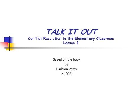 TALK IT OUT Conflict Resolution in the Elementary Classroom Lesson 2 Based on the book By Barbara Porro c 1996.