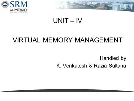 UNIT – IV VIRTUAL MEMORY MANAGEMENT Handled by K. Venkatesh & Razia Sultana.