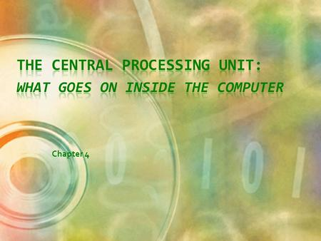 Chapter 4 Objectives Identify the components of the central processing unit and how they work together and interact with memory Describe how program.
