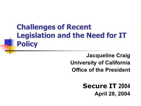 Challenges of Recent Legislation and the Need for IT Policy Jacqueline Craig University of California Office of the President Secure IT 2004 April 28,