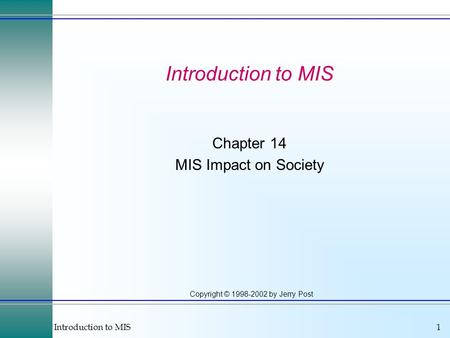 Introduction to MIS1 Copyright © 1998-2002 by Jerry Post Introduction to MIS Chapter 14 MIS Impact on Society.
