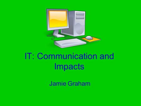 IT: Communication and Impacts Jamie Graham. How IT impacts Society IT has effected society massively since the start of the 1970s. Who here uses a phone.
