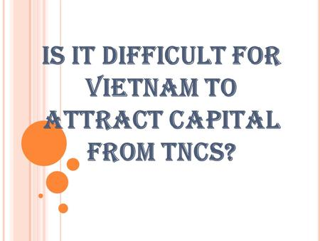 IS IT DIFFICULT FOR VIETNAM TO ATTRACT CAPITAL FROM TNCS?