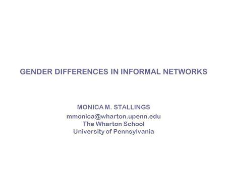 GENDER DIFFERENCES IN INFORMAL NETWORKS MONICA M. STALLINGS The Wharton School University of Pennsylvania.