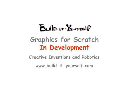 Creative Inventions and Robotics www.build-it-yourself.com Graphics for Scratch In Development.