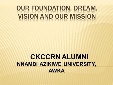 CKCCRN ALUMNI NNAMDI AZIKIWE UNIVERSITY, AWKA. Let the Brotherly Love Continue Let the Brotherly Love Continue We believe that Our foundation of Love.