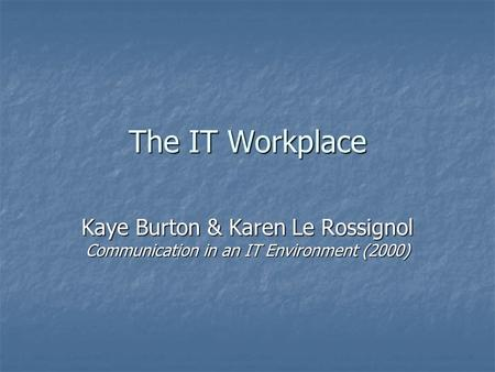 The IT Workplace Kaye Burton & Karen Le Rossignol Communication in an IT Environment (2000)