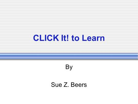 CLICK It! to Learn By Sue Z. Beers. Sue Z. Beers, 2006 CLICK it! Connecting… Learning: Whats happening inside the students mind; how.
