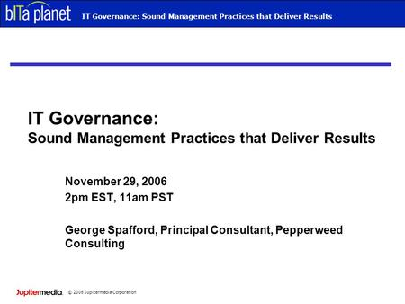 © 2006 Jupitermedia Corporation Webcast TitleIT Governance: Sound Management Practices that Deliver Results November 29, 2006 2pm EST, 11am PST George.
