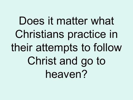 Does it matter what Christians practice in their attempts to follow Christ and go to heaven?