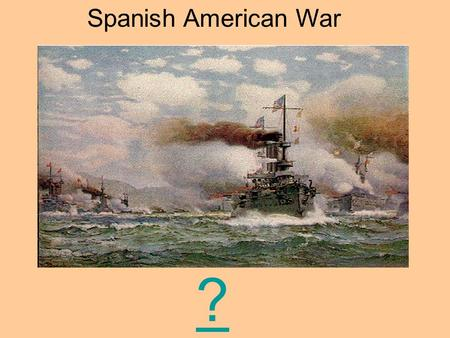 Spanish American War ?. Objective: To examine the causes of the Spanish – American War. The Battleship Maine.