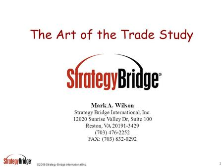 ©2006 Strategy Bridge International Inc. 1 The Art of the Trade Study Mark A. Wilson Strategy Bridge International, Inc. 12020 Sunrise Valley Dr, Suite.
