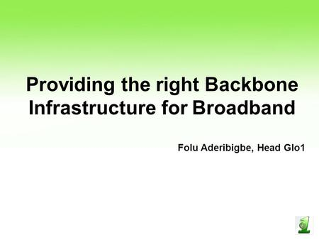 Providing the right Backbone Infrastructure for Broadband Folu Aderibigbe, Head Glo1.