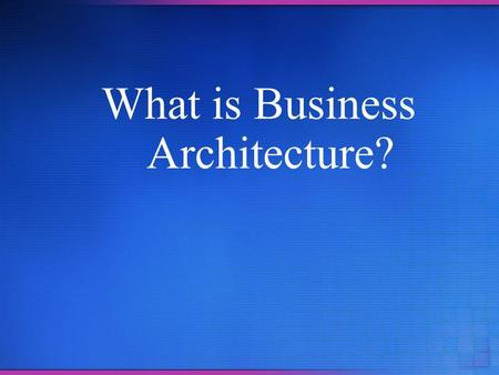 What is Business Architecture?. Overview Agility matters today more than yesterday Previous methods for managing change were designed for the needs of.