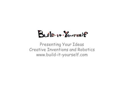 Presenting Your Ideas Creative Inventions and Robotics www.build-it-yourself.com.