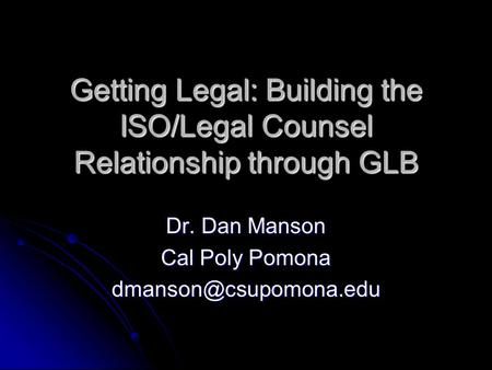Getting Legal: Building the ISO/Legal Counsel Relationship through GLB Dr. Dan Manson Cal Poly Pomona