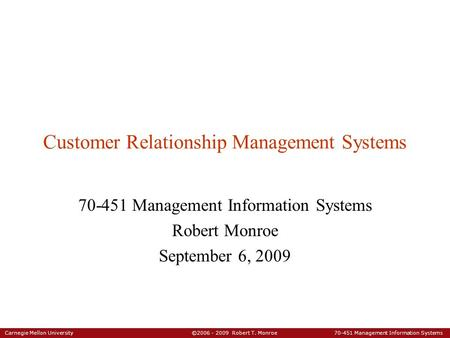 Carnegie Mellon University ©2006 - 2009 Robert T. Monroe 70-451 Management Information Systems Customer Relationship Management Systems 70-451 Management.
