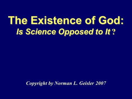 The Existence of God: Is Science Opposed to It ? Copyright by Norman L. Geisler 2007.