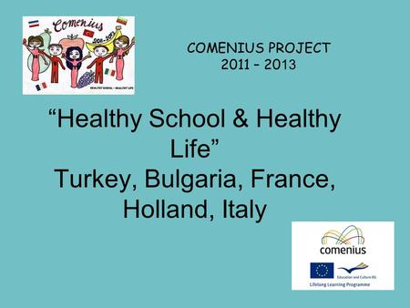 Healthy School & Healthy Life Turkey, Bulgaria, France, Holland, Italy COMENIUS PROJECT 2011 – 20 13.
