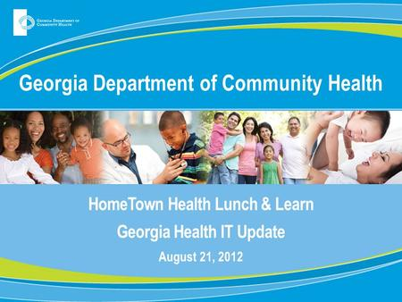 Georgia Department of Community Health HomeTown Health Lunch & Learn Georgia Health IT Update August 21, 2012.