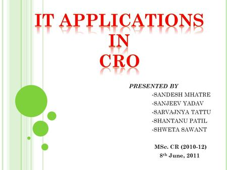 PRESENTED BY -SANDESH MHATRE -SANJEEV YADAV -SARVAJNYA TATTU -SHANTANU PATIL -SHWETA SAWANT MSc. CR (2010-12) 8 th June, 2011.