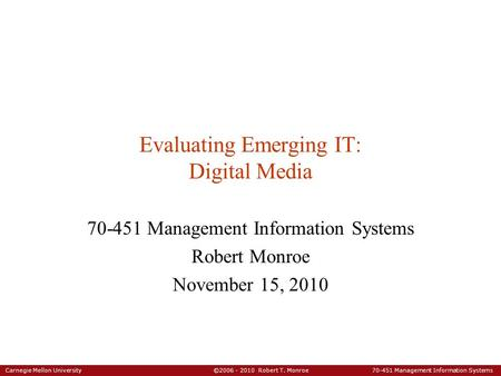 Carnegie Mellon University ©2006 - 2010 Robert T. Monroe 70-451 Management Information Systems Evaluating Emerging IT: Digital Media 70-451 Management.