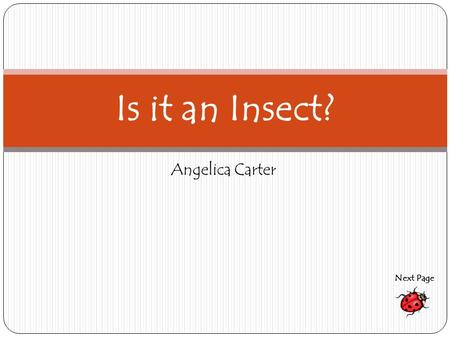 Angelica Carter Is it an Insect? Next Page. What characteristics do insects have? Do you know? Next Page.