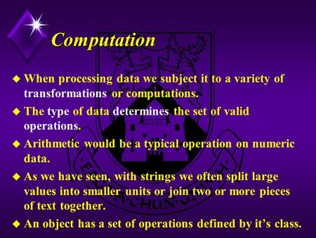 Computation u When processing data we subject it to a variety of transformations or computations. u The type of data determines the set of valid operations.