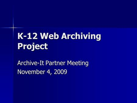 K-12 Web Archiving Project Archive-It Partner Meeting November 4, 2009.
