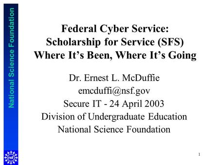 National Science Foundation 1 Federal Cyber Service: Scholarship for Service (SFS) Where Its Been, Where Its Going Dr. Ernest L. McDuffie