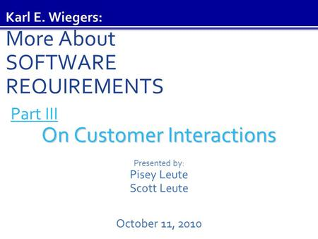 Part III On Customer Interactions On Customer Interactions Presented by: Pisey Leute Scott Leute October 11, 2010 Karl E. Wiegers: More About SOFTWARE.