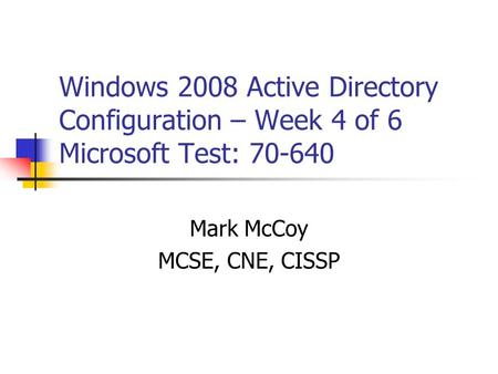 Windows 2008 Active Directory Configuration – Week 4 of 6 Microsoft Test: 70-640 Mark McCoy MCSE, CNE, CISSP.