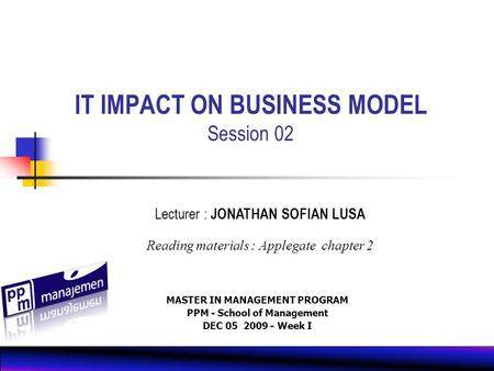 MASTER IN MANAGEMENT PROGRAM PPM - School of Management DEC 05 2009 - Week I 0CT 11 2008 Lecturer : JONATHAN SOFIAN LUSA Reading materials : Applegate.