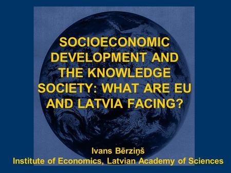 SOCIOECONOMIC DEVELOPMENT AND THE KNOWLEDGE SOCIETY: WHAT ARE EU AND LATVIA FACING? Ivans Bērziņš Institute of Economics, Latvian Academy of Sciences.