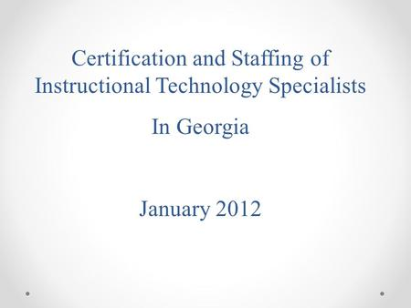 Certification and Staffing of Instructional Technology Specialists In Georgia January 2012.