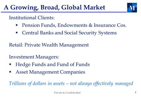 1 Private & Confidential A Growing, Broad, Global Market Institutional Clients: Pension Funds, Endowments & Insurance Cos. Central Banks and Social Security.