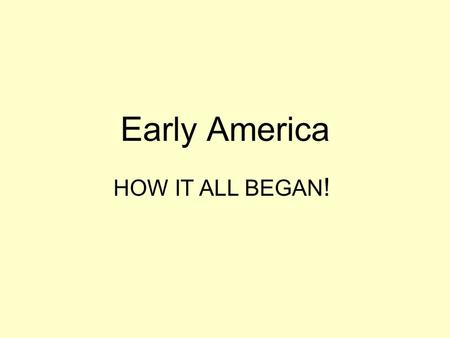 Early America HOW IT ALL BEGAN!.
