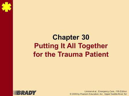 Limmer et al., Emergency Care, 11th Edition © 2009 by Pearson Education, Inc., Upper Saddle River, NJ Chapter 30 Putting It All Together for the Trauma.