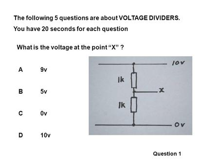 The following 5 questions are about VOLTAGE DIVIDERS. You have 20 seconds for each question What is the voltage at the point X ? A9v B5v C0v D10v Question.