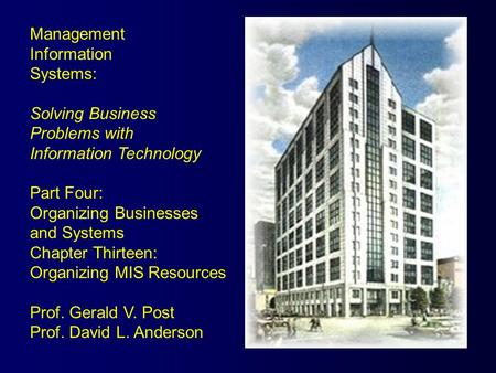 Management Information Systems: Solving Business Problems with Information Technology Part Four: Organizing Businesses and Systems Chapter Thirteen: Organizing.