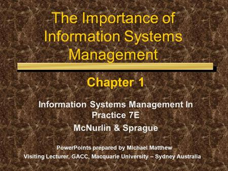 The Importance of Information Systems Management Chapter 1 Information Systems Management In Practice 7E McNurlin & Sprague PowerPoints prepared by Michael.