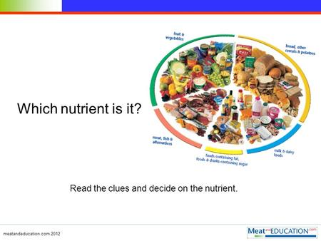 Meatandeducation.com 2012 Which nutrient is it? Read the clues and decide on the nutrient.