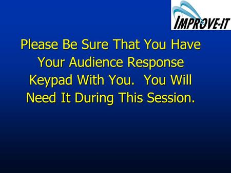 Please Be Sure That You Have Your Audience Response Keypad With You. You Will Need It During This Session.
