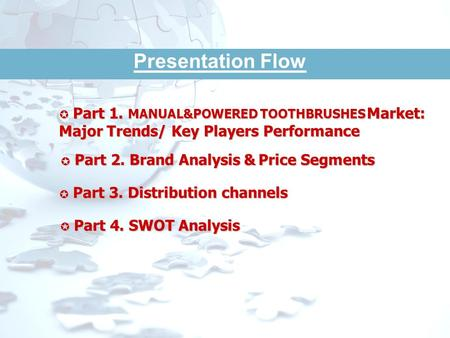 COLGATE - PALMOLIVE December 2010. Presentation Flow Part 1. MANUAL&POWERED TOOTHBRUSHES Market: Major Trends/ Key Players Performance Part 1. MANUAL&POWERED.