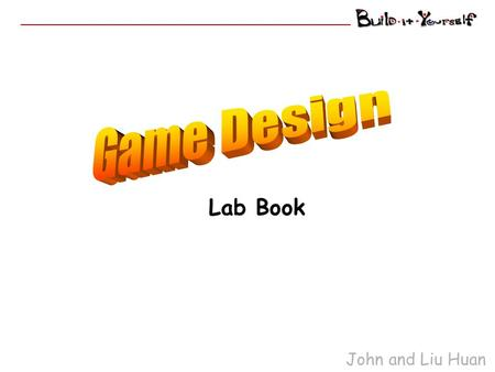 John and Liu Huan Lab Book. Game Designers Goal Evolve from know-nothing, nat-brain rookies … into Incredible Game Designers Reference Websites: John.