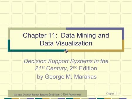 Marakas: Decision Support Systems, 2nd Edition © 2003, Prentice-Hall Chapter 11 - 1 Chapter 11: Data Mining and Data Visualization Decision Support Systems.
