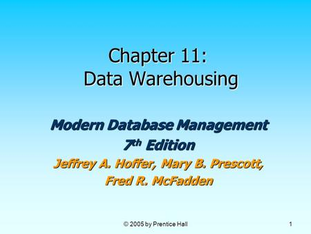 © 2005 by Prentice Hall 1 Chapter 11: Data Warehousing Modern Database Management 7 th Edition Jeffrey A. Hoffer, Mary B. Prescott, Fred R. McFadden.