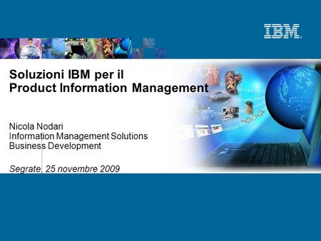 Soluzioni IBM per il Product Information Management Nicola Nodari Information Management Solutions Business Development Segrate, 25 novembre 2009.