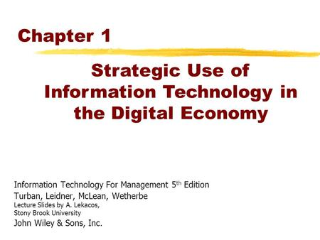 Chapter 1 Information Technology For Management 5 th Edition Turban, Leidner, McLean, Wetherbe Lecture Slides by A. Lekacos, Stony Brook University John.